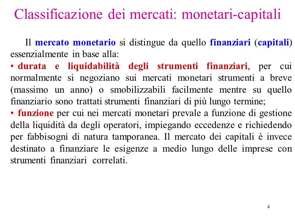 4 Classificazione dei mercati: monetari-capitali Il mercato monetario si distingue da quello finanziari (capitali) essenzialmente in base alla: durata e liquidabilità degli strumenti finanziari, per cui normalmente si negoziano sui mercati monetari strumenti a breve (massimo un anno) o smobilizzabili facilmente mentre su quello finanziario sono trattati strumenti finanziari di più lungo termine; funzione per cui nei mercati monetari prevale a funzione di gestione della liquidità da degli operatori, impiegando eccedenze e richiedendo per fabbisogni di natura tamporanea.