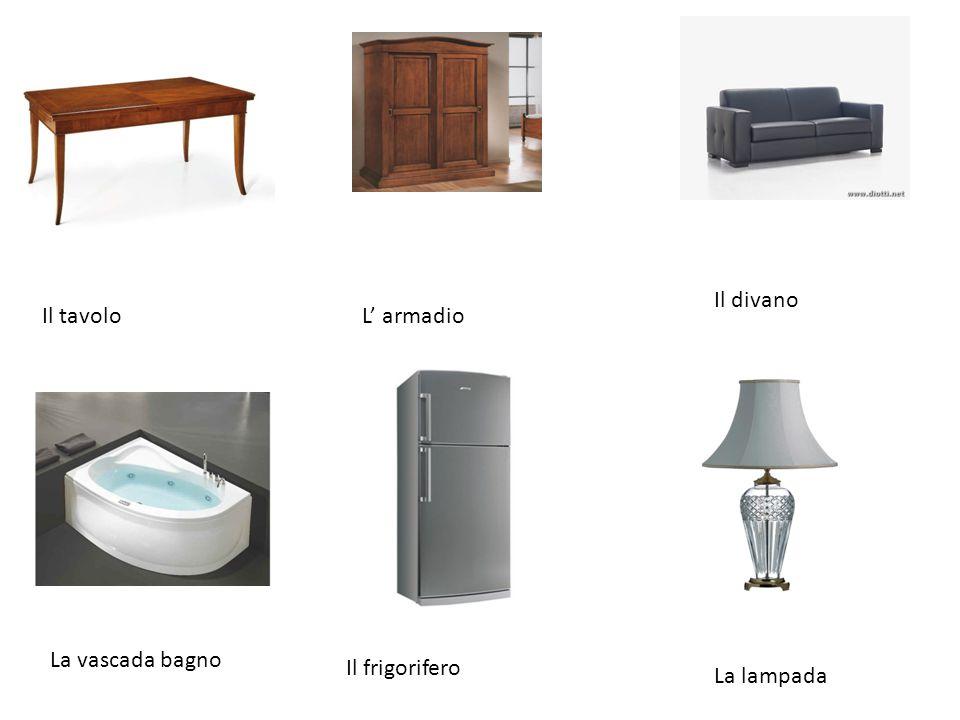 Il divano L' armadioIl tavolo La vascada bagno Il frigorifero La lampada
