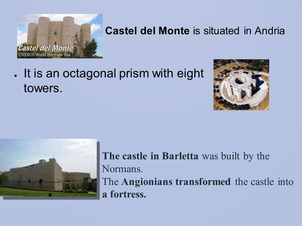 ● Castel del Monte is situated in Andria ● It is an octagonal prism with eight towers. The castle in Barletta was built by the Normans. The Angionians
