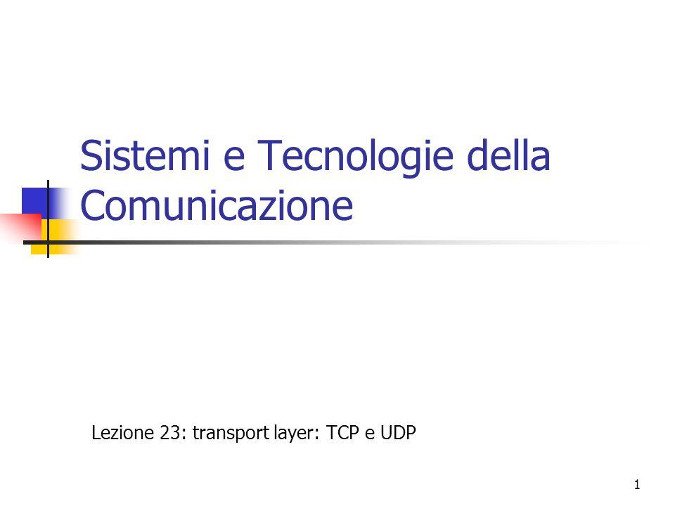 1 Sistemi e Tecnologie della Comunicazione Lezione 23: transport layer: TCP e UDP