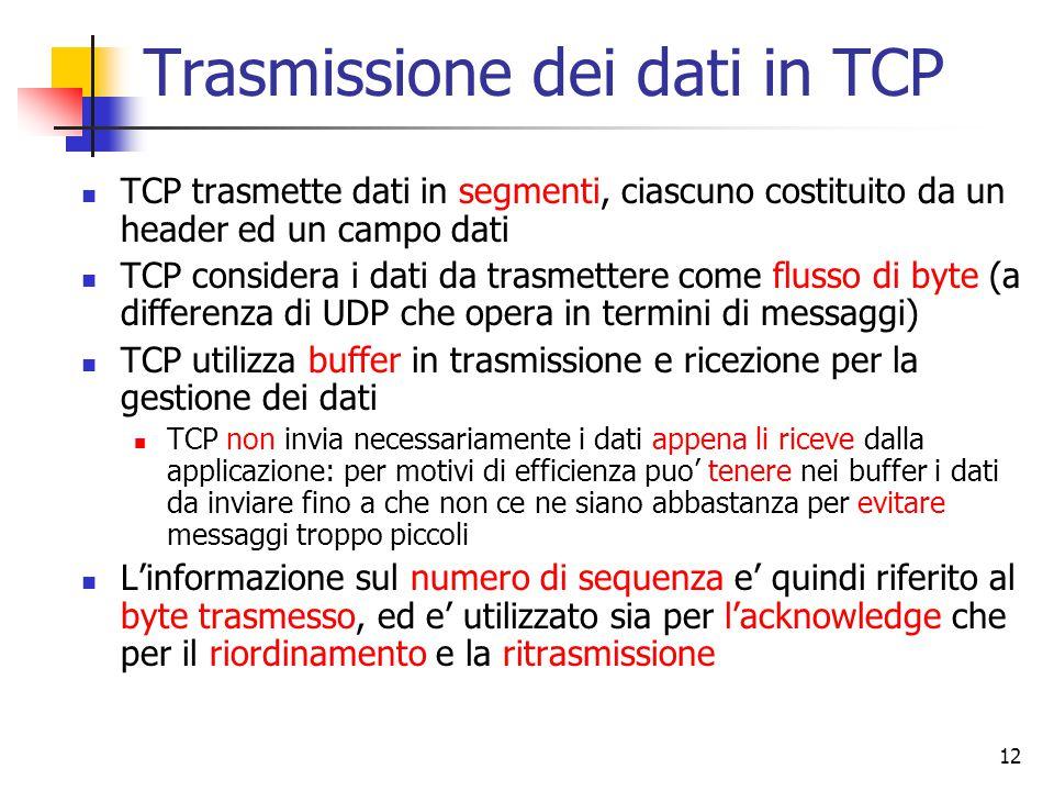 12 Trasmissione dei dati in TCP TCP trasmette dati in segmenti, ciascuno costituito da un header ed un campo dati TCP considera i dati da trasmettere come flusso di byte (a differenza di UDP che opera in termini di messaggi) TCP utilizza buffer in trasmissione e ricezione per la gestione dei dati TCP non invia necessariamente i dati appena li riceve dalla applicazione: per motivi di efficienza puo' tenere nei buffer i dati da inviare fino a che non ce ne siano abbastanza per evitare messaggi troppo piccoli L'informazione sul numero di sequenza e' quindi riferito al byte trasmesso, ed e' utilizzato sia per l'acknowledge che per il riordinamento e la ritrasmissione