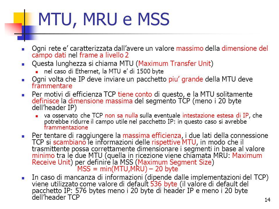 14 MTU, MRU e MSS Ogni rete e' caratterizzata dall'avere un valore massimo della dimensione del campo dati nel frame a livello 2 Questa lunghezza si chiama MTU (Maximum Transfer Unit) nel caso di Ethernet, la MTU e' di 1500 byte Ogni volta che IP deve inviare un pacchetto piu' grande della MTU deve frammentare Per motivi di efficienza TCP tiene conto di questo, e la MTU solitamente definisce la dimensione massima del segmento TCP (meno i 20 byte dell'header IP) va osservato che TCP non sa nulla sulla eventuale intestazione estesa di IP, che potrebbe ridurre il campo utile nel pacchetto IP: in questo caso si avrebbe frammentazione Per tentare di raggiungere la massima efficienza, i due lati della connessione TCP si scambiano le informazioni delle rispettive MTU, in modo che il trasmittente possa correttamente dimensionare i segmenti in base al valore minimo tra le due MTU (quella in ricezione viene chiamata MRU: Maximum Receive Unit) per definire la MSS (Maximum Segment Size) MSS = min(MTU,MRU) – 20 byte In caso di mancanza di informazioni (dipende dalle implementazioni del TCP) viene utilizzato come valore di default 536 byte (il valore di default del pacchetto IP: 576 bytes meno i 20 byte di header IP e meno i 20 byte dell'header TCP