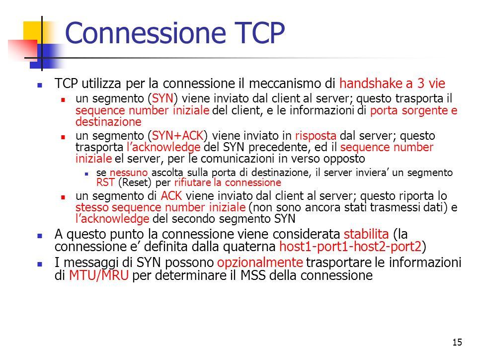 15 Connessione TCP TCP utilizza per la connessione il meccanismo di handshake a 3 vie un segmento (SYN) viene inviato dal client al server; questo trasporta il sequence number iniziale del client, e le informazioni di porta sorgente e destinazione un segmento (SYN+ACK) viene inviato in risposta dal server; questo trasporta l'acknowledge del SYN precedente, ed il sequence number iniziale el server, per le comunicazioni in verso opposto se nessuno ascolta sulla porta di destinazione, il server inviera' un segmento RST (Reset) per rifiutare la connessione un segmento di ACK viene inviato dal client al server; questo riporta lo stesso sequence number iniziale (non sono ancora stati trasmessi dati) e l'acknowledge del secondo segmento SYN A questo punto la connessione viene considerata stabilita (la connessione e' definita dalla quaterna host1-port1-host2-port2) I messaggi di SYN possono opzionalmente trasportare le informazioni di MTU/MRU per determinare il MSS della connessione