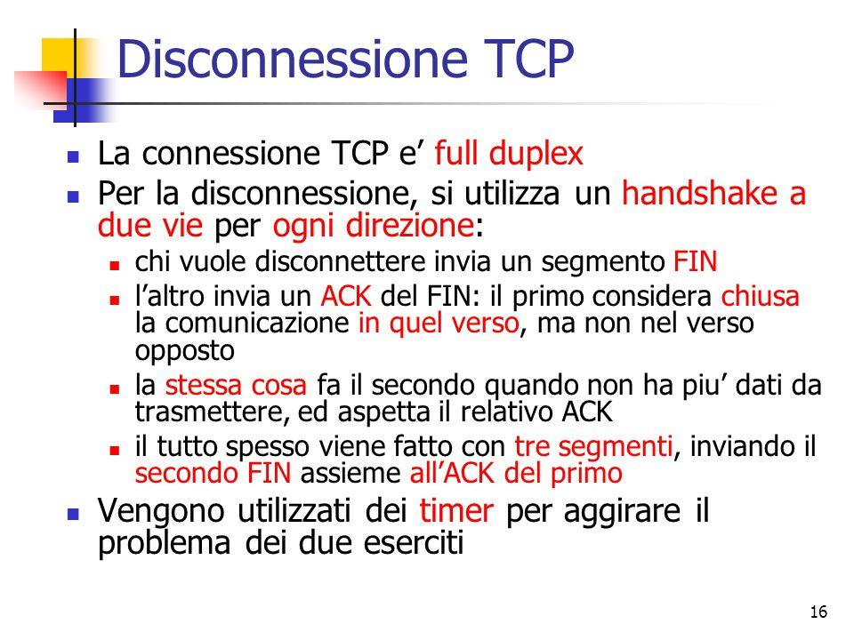 16 Disconnessione TCP La connessione TCP e' full duplex Per la disconnessione, si utilizza un handshake a due vie per ogni direzione: chi vuole disconnettere invia un segmento FIN l'altro invia un ACK del FIN: il primo considera chiusa la comunicazione in quel verso, ma non nel verso opposto la stessa cosa fa il secondo quando non ha piu' dati da trasmettere, ed aspetta il relativo ACK il tutto spesso viene fatto con tre segmenti, inviando il secondo FIN assieme all'ACK del primo Vengono utilizzati dei timer per aggirare il problema dei due eserciti