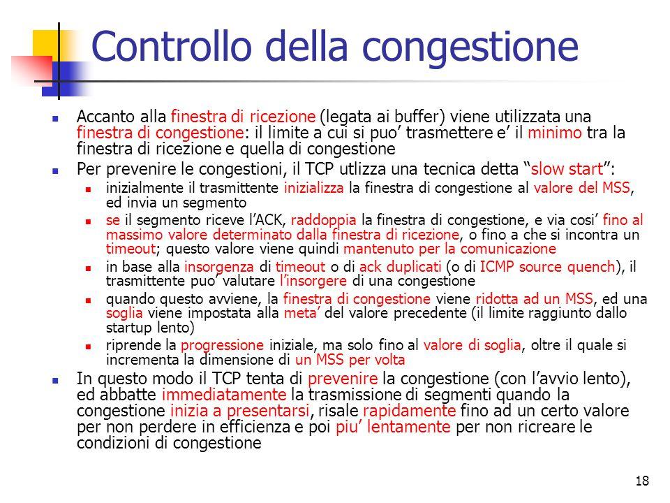18 Controllo della congestione Accanto alla finestra di ricezione (legata ai buffer) viene utilizzata una finestra di congestione: il limite a cui si puo' trasmettere e' il minimo tra la finestra di ricezione e quella di congestione Per prevenire le congestioni, il TCP utlizza una tecnica detta slow start : inizialmente il trasmittente inizializza la finestra di congestione al valore del MSS, ed invia un segmento se il segmento riceve l'ACK, raddoppia la finestra di congestione, e via cosi' fino al massimo valore determinato dalla finestra di ricezione, o fino a che si incontra un timeout; questo valore viene quindi mantenuto per la comunicazione in base alla insorgenza di timeout o di ack duplicati (o di ICMP source quench), il trasmittente puo' valutare l'insorgere di una congestione quando questo avviene, la finestra di congestione viene ridotta ad un MSS, ed una soglia viene impostata alla meta' del valore precedente (il limite raggiunto dallo startup lento) riprende la progressione iniziale, ma solo fino al valore di soglia, oltre il quale si incrementa la dimensione di un MSS per volta In questo modo il TCP tenta di prevenire la congestione (con l'avvio lento), ed abbatte immediatamente la trasmissione di segmenti quando la congestione inizia a presentarsi, risale rapidamente fino ad un certo valore per non perdere in efficienza e poi piu' lentamente per non ricreare le condizioni di congestione