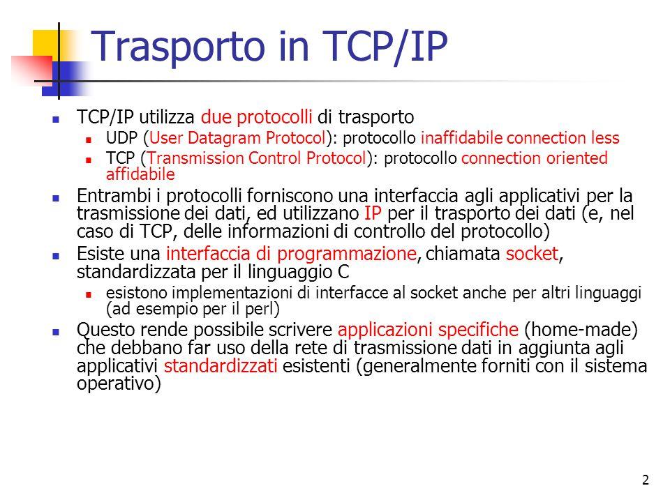 2 Trasporto in TCP/IP TCP/IP utilizza due protocolli di trasporto UDP (User Datagram Protocol): protocollo inaffidabile connection less TCP (Transmission Control Protocol): protocollo connection oriented affidabile Entrambi i protocolli forniscono una interfaccia agli applicativi per la trasmissione dei dati, ed utilizzano IP per il trasporto dei dati (e, nel caso di TCP, delle informazioni di controllo del protocollo) Esiste una interfaccia di programmazione, chiamata socket, standardizzata per il linguaggio C esistono implementazioni di interfacce al socket anche per altri linguaggi (ad esempio per il perl) Questo rende possibile scrivere applicazioni specifiche (home-made) che debbano far uso della rete di trasmissione dati in aggiunta agli applicativi standardizzati esistenti (generalmente forniti con il sistema operativo)