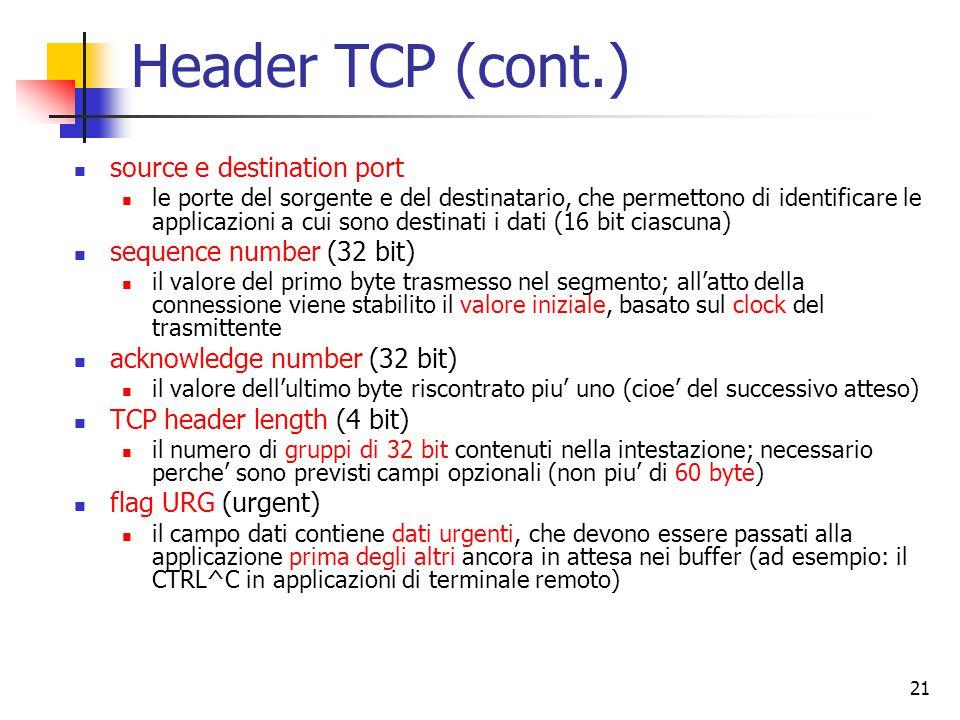 21 Header TCP (cont.) source e destination port le porte del sorgente e del destinatario, che permettono di identificare le applicazioni a cui sono destinati i dati (16 bit ciascuna) sequence number (32 bit) il valore del primo byte trasmesso nel segmento; all'atto della connessione viene stabilito il valore iniziale, basato sul clock del trasmittente acknowledge number (32 bit) il valore dell'ultimo byte riscontrato piu' uno (cioe' del successivo atteso) TCP header length (4 bit) il numero di gruppi di 32 bit contenuti nella intestazione; necessario perche' sono previsti campi opzionali (non piu' di 60 byte) flag URG (urgent) il campo dati contiene dati urgenti, che devono essere passati alla applicazione prima degli altri ancora in attesa nei buffer (ad esempio: il CTRL^C in applicazioni di terminale remoto)