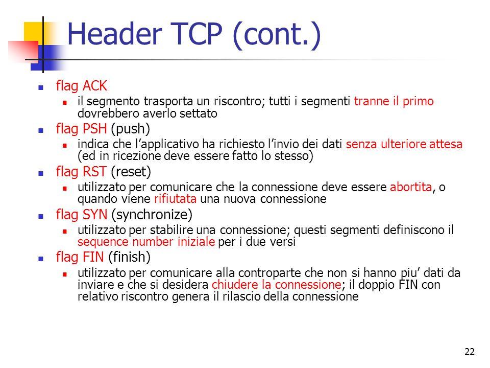 22 Header TCP (cont.) flag ACK il segmento trasporta un riscontro; tutti i segmenti tranne il primo dovrebbero averlo settato flag PSH (push) indica che l'applicativo ha richiesto l'invio dei dati senza ulteriore attesa (ed in ricezione deve essere fatto lo stesso) flag RST (reset) utilizzato per comunicare che la connessione deve essere abortita, o quando viene rifiutata una nuova connessione flag SYN (synchronize) utilizzato per stabilire una connessione; questi segmenti definiscono il sequence number iniziale per i due versi flag FIN (finish) utilizzato per comunicare alla controparte che non si hanno piu' dati da inviare e che si desidera chiudere la connessione; il doppio FIN con relativo riscontro genera il rilascio della connessione