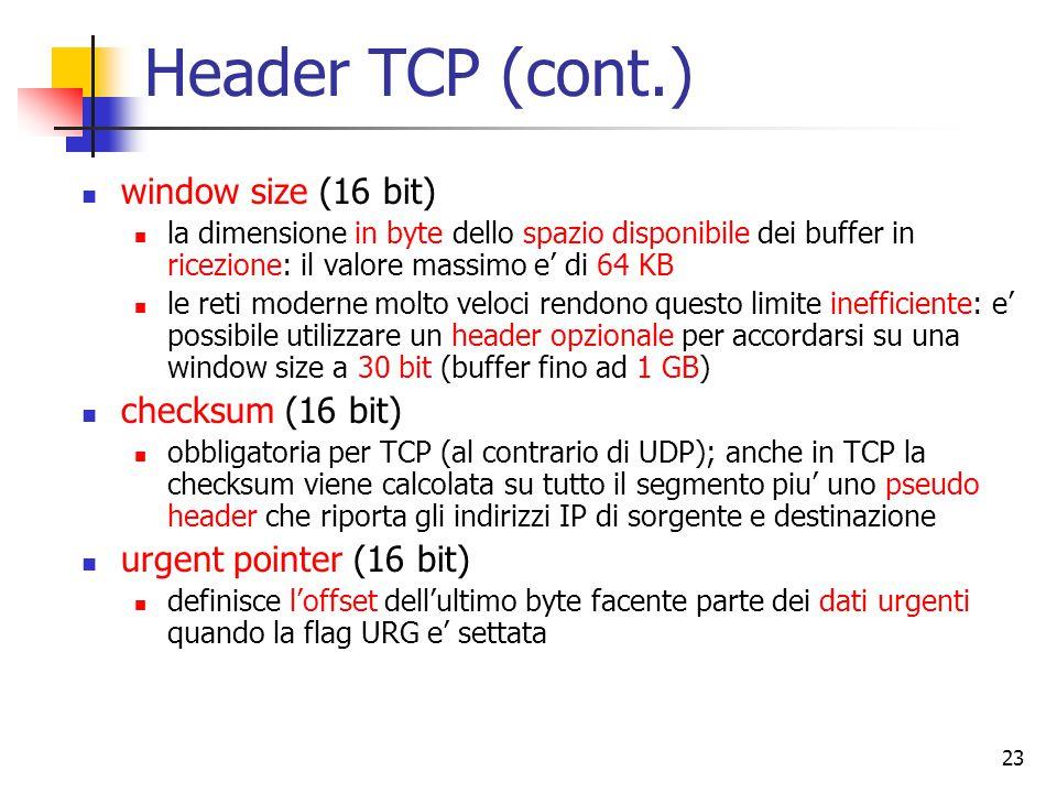 23 Header TCP (cont.) window size (16 bit) la dimensione in byte dello spazio disponibile dei buffer in ricezione: il valore massimo e' di 64 KB le reti moderne molto veloci rendono questo limite inefficiente: e' possibile utilizzare un header opzionale per accordarsi su una window size a 30 bit (buffer fino ad 1 GB) checksum (16 bit) obbligatoria per TCP (al contrario di UDP); anche in TCP la checksum viene calcolata su tutto il segmento piu' uno pseudo header che riporta gli indirizzi IP di sorgente e destinazione urgent pointer (16 bit) definisce l'offset dell'ultimo byte facente parte dei dati urgenti quando la flag URG e' settata