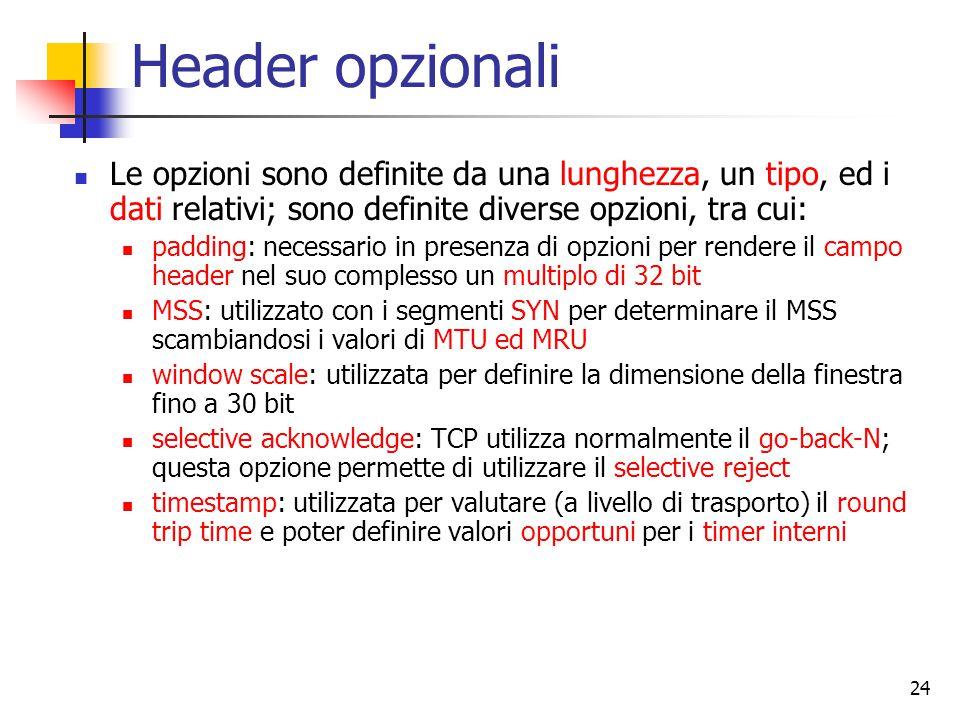 24 Header opzionali Le opzioni sono definite da una lunghezza, un tipo, ed i dati relativi; sono definite diverse opzioni, tra cui: padding: necessario in presenza di opzioni per rendere il campo header nel suo complesso un multiplo di 32 bit MSS: utilizzato con i segmenti SYN per determinare il MSS scambiandosi i valori di MTU ed MRU window scale: utilizzata per definire la dimensione della finestra fino a 30 bit selective acknowledge: TCP utilizza normalmente il go-back-N; questa opzione permette di utilizzare il selective reject timestamp: utilizzata per valutare (a livello di trasporto) il round trip time e poter definire valori opportuni per i timer interni