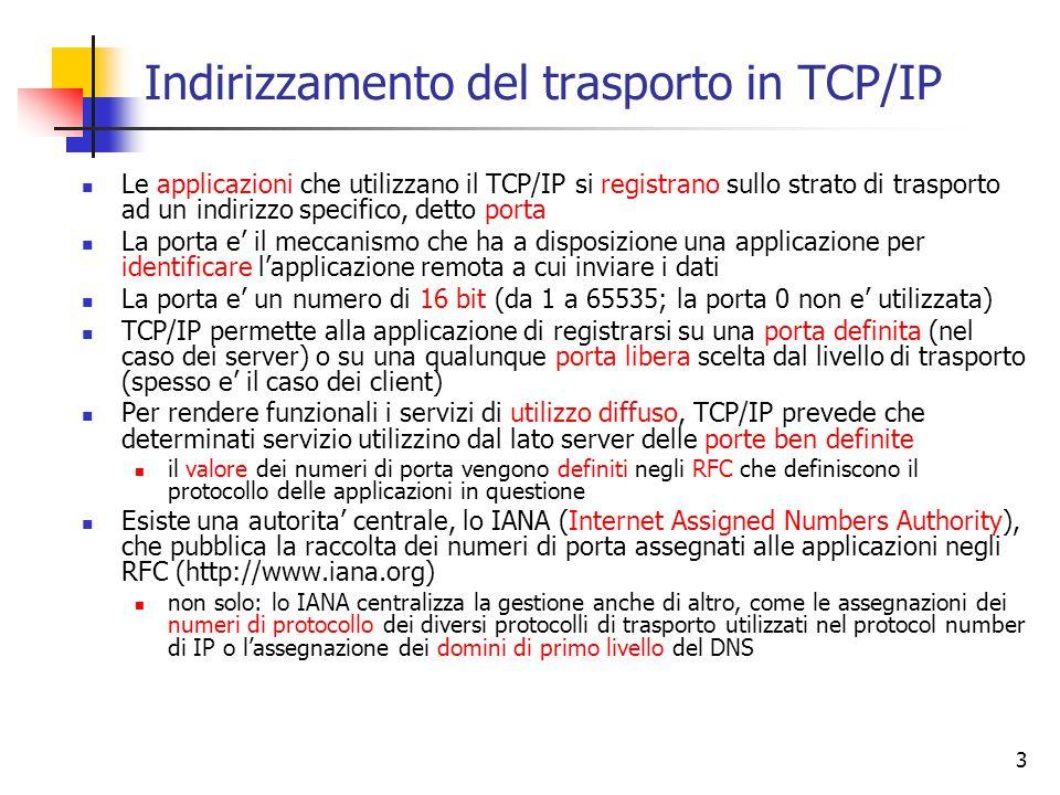 3 Indirizzamento del trasporto in TCP/IP Le applicazioni che utilizzano il TCP/IP si registrano sullo strato di trasporto ad un indirizzo specifico, detto porta La porta e' il meccanismo che ha a disposizione una applicazione per identificare l'applicazione remota a cui inviare i dati La porta e' un numero di 16 bit (da 1 a 65535; la porta 0 non e' utilizzata) TCP/IP permette alla applicazione di registrarsi su una porta definita (nel caso dei server) o su una qualunque porta libera scelta dal livello di trasporto (spesso e' il caso dei client) Per rendere funzionali i servizi di utilizzo diffuso, TCP/IP prevede che determinati servizio utilizzino dal lato server delle porte ben definite il valore dei numeri di porta vengono definiti negli RFC che definiscono il protocollo delle applicazioni in questione Esiste una autorita' centrale, lo IANA (Internet Assigned Numbers Authority), che pubblica la raccolta dei numeri di porta assegnati alle applicazioni negli RFC (http://www.iana.org) non solo: lo IANA centralizza la gestione anche di altro, come le assegnazioni dei numeri di protocollo dei diversi protocolli di trasporto utilizzati nel protocol number di IP o l'assegnazione dei domini di primo livello del DNS
