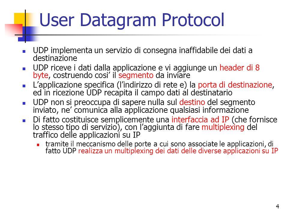 4 User Datagram Protocol UDP implementa un servizio di consegna inaffidabile dei dati a destinazione UDP riceve i dati dalla applicazione e vi aggiunge un header di 8 byte, costruendo cosi' il segmento da inviare L'applicazione specifica (l'indirizzo di rete e) la porta di destinazione, ed in ricezione UDP recapita il campo dati al destinatario UDP non si preoccupa di sapere nulla sul destino del segmento inviato, ne' comunica alla applicazione qualsiasi informazione Di fatto costituisce semplicemente una interfaccia ad IP (che fornisce lo stesso tipo di servizio), con l'aggiunta di fare multiplexing del traffico delle applicazioni su IP tramite il meccanismo delle porte a cui sono associate le applicazioni, di fatto UDP realizza un multiplexing dei dati delle diverse applicazioni su IP