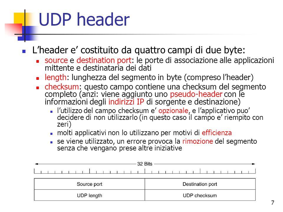 7 UDP header L'header e' costituito da quattro campi di due byte: source e destination port: le porte di associazione alle applicazioni mittente e destinataria dei dati length: lunghezza del segmento in byte (compreso l'header) checksum: questo campo contiene una checksum del segmento completo (anzi: viene aggiunto uno pseudo-header con le informazioni degli indirizzi IP di sorgente e destinazione) l'utilizzo del campo checksum e' opzionale, e l'applicativo puo' decidere di non utilizzarlo (in questo caso il campo e' riempito con zeri) molti applicativi non lo utilizzano per motivi di efficienza se viene utilizzato, un errore provoca la rimozione del segmento senza che vengano prese altre iniziative