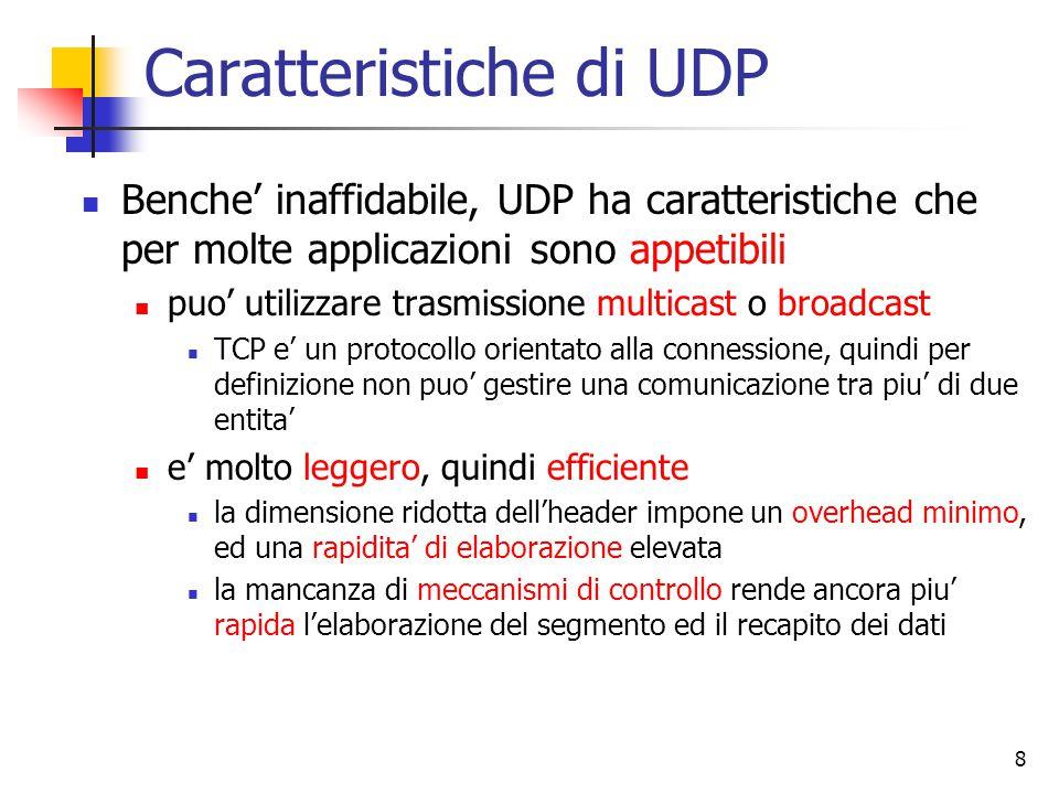 8 Caratteristiche di UDP Benche' inaffidabile, UDP ha caratteristiche che per molte applicazioni sono appetibili puo' utilizzare trasmissione multicast o broadcast TCP e' un protocollo orientato alla connessione, quindi per definizione non puo' gestire una comunicazione tra piu' di due entita' e' molto leggero, quindi efficiente la dimensione ridotta dell'header impone un overhead minimo, ed una rapidita' di elaborazione elevata la mancanza di meccanismi di controllo rende ancora piu' rapida l'elaborazione del segmento ed il recapito dei dati