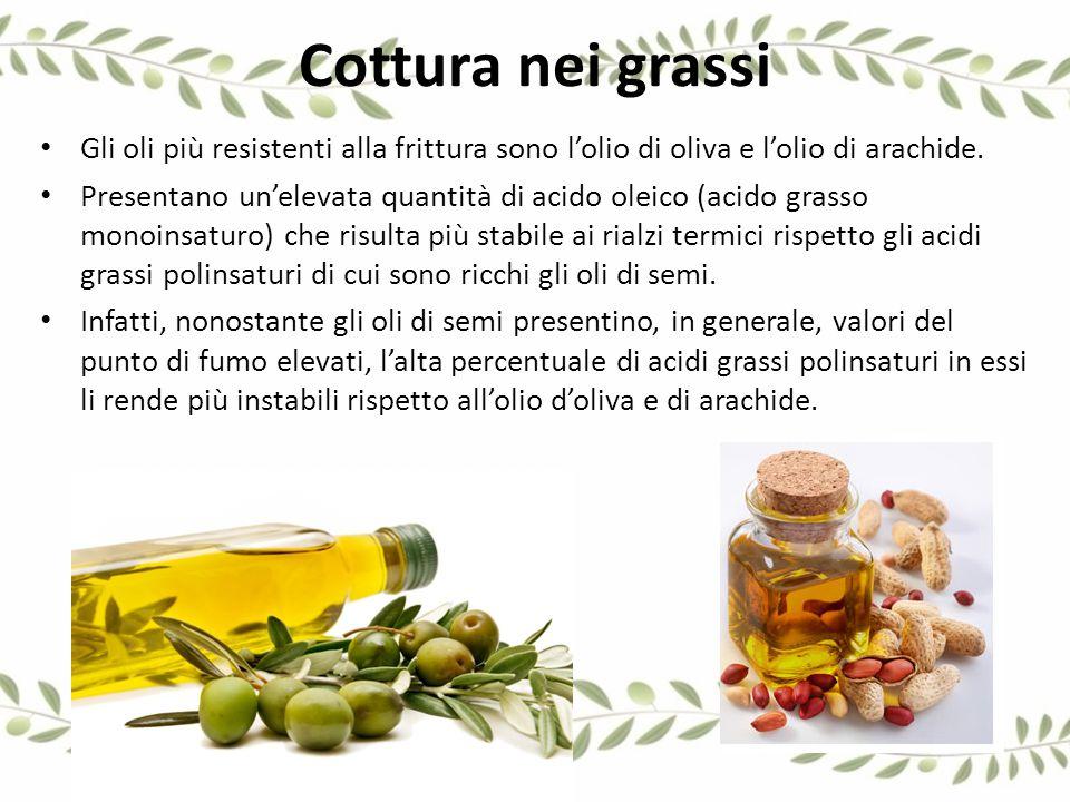 Cottura nei grassi Gli oli più resistenti alla frittura sono l'olio di oliva e l'olio di arachide. Presentano un'elevata quantità di acido oleico (aci