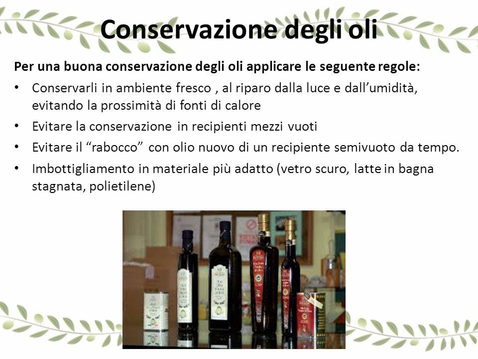 Conservazione degli oli Per una buona conservazione degli oli applicare le seguente regole: Conservarli in ambiente fresco, al riparo dalla luce e dal