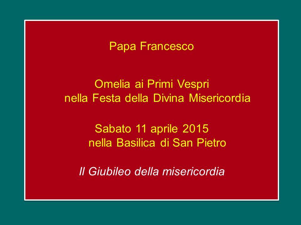 Papa Francesco Omelia ai Primi Vespri nella Festa della Divina Misericordia Sabato 11 aprile 2015 nella Basilica di San Pietro Il Giubileo della misericordia Papa Francesco Omelia ai Primi Vespri nella Festa della Divina Misericordia Sabato 11 aprile 2015 nella Basilica di San Pietro Il Giubileo della misericordia