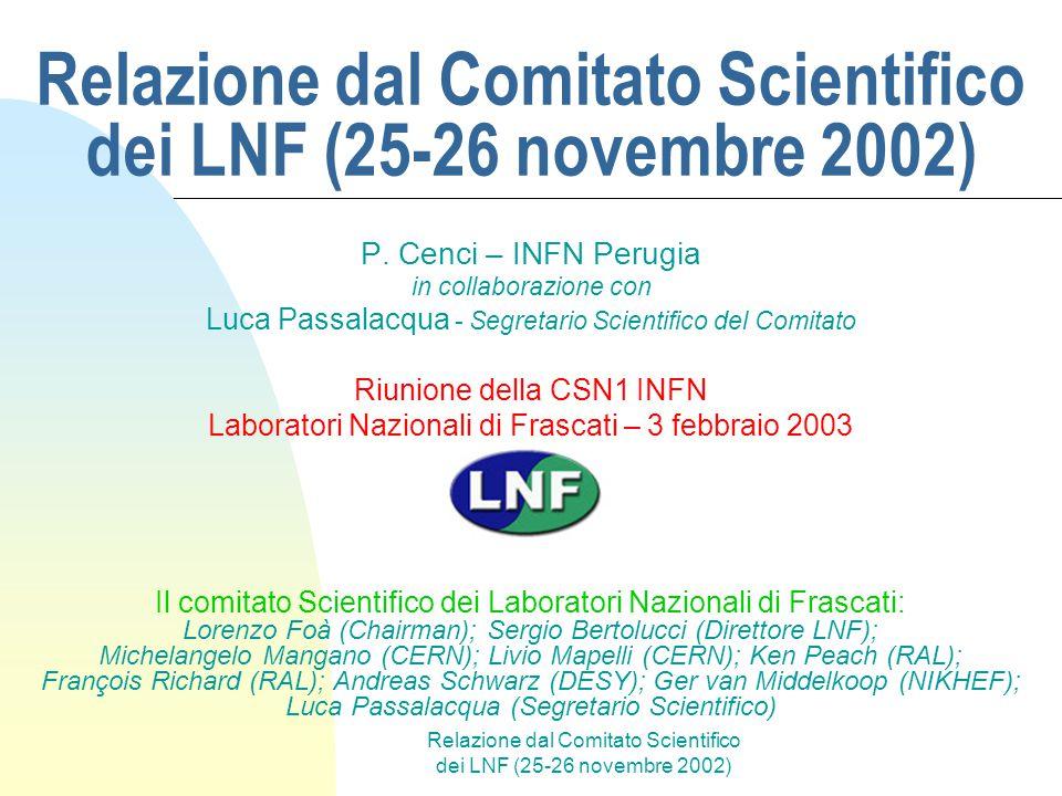 Relazione dal Comitato Scientifico dei LNF (25-26 novembre 2002) Panorama (incompleto) di attività presso i Laboratori Nazionali di Frascati DaΦne: collider e + -e - ad 1 GeV (Φ-factory) con 3 esperimenti: Kloe, Dear, Finuda Beam Test Facility Linee di luce di sincrotrone (DaΦne-light) Antenna gravitazionale (Nautilus) Fisica teorica R&D …