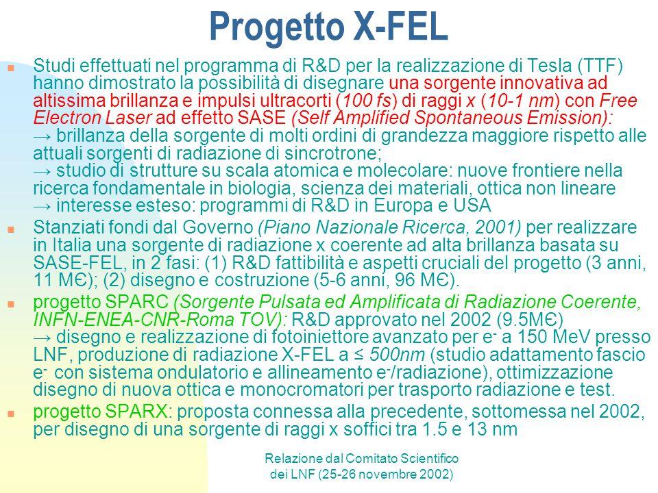 Relazione dal Comitato Scientifico dei LNF (25-26 novembre 2002) Progetto X-FEL Studi effettuati nel programma di R&D per la realizzazione di Tesla (TTF) hanno dimostrato la possibilità di disegnare una sorgente innovativa ad altissima brillanza e impulsi ultracorti (100 fs) di raggi x (10-1 nm) con Free Electron Laser ad effetto SASE (Self Amplified Spontaneous Emission): → brillanza della sorgente di molti ordini di grandezza maggiore rispetto alle attuali sorgenti di radiazione di sincrotrone; → studio di strutture su scala atomica e molecolare: nuove frontiere nella ricerca fondamentale in biologia, scienza dei materiali, ottica non lineare → interesse esteso: programmi di R&D in Europa e USA Stanziati fondi dal Governo (Piano Nazionale Ricerca, 2001) per realizzare in Italia una sorgente di radiazione x coerente ad alta brillanza basata su SASE-FEL, in 2 fasi: (1) R&D fattibilità e aspetti cruciali del progetto (3 anni, 11 MЄ); (2) disegno e costruzione (5-6 anni, 96 MЄ).
