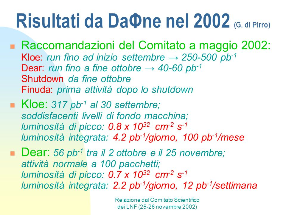 Relazione dal Comitato Scientifico dei LNF (25-26 novembre 2002) Beam Test Facility (G.diPirro) Linac di DaΦne: e - ed e + tra 2 iniezioni successive in una sala sperimentale attrezzata BTF: primo fascio iniettato 02/2002, primi users 11/2002 (responsabile: G.Mazzitelli) Control room: 2 racks (NIM/CAMAC/VME CPU,DAQ,HV,…), PC, cavi da/per sala Sala: calorimetri, camera ad aria, scintillatori, finger, sistema movimento, sistema gas Upgrade (2004): nuova linea di fascio indipendente → migliore duty cycle (ora: 50% DaΦne)