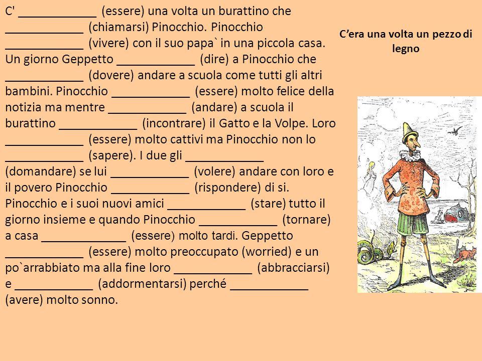 C' ____________ (essere) una volta un burattino che ____________ (chiamarsi) Pinocchio. Pinocchio ____________ (vivere) con il suo papa` in una piccol