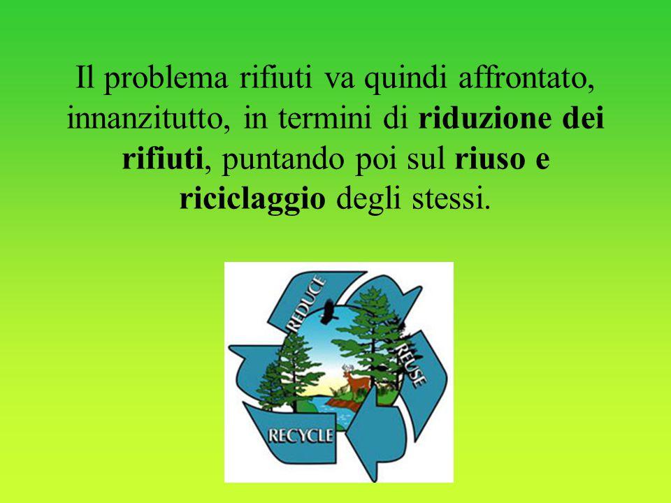 Il problema rifiuti va quindi affrontato, innanzitutto, in termini di riduzione dei rifiuti, puntando poi sul riuso e riciclaggio degli stessi.