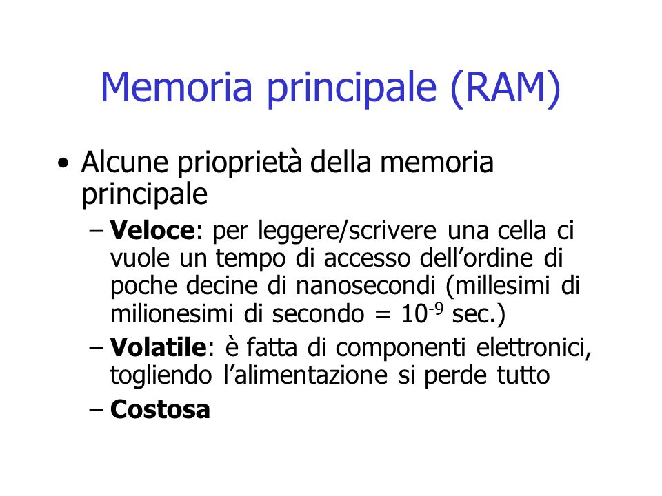Memoria principale (RAM) Alcune prioprietà della memoria principale –Veloce: per leggere/scrivere una cella ci vuole un tempo di accesso dell'ordine d