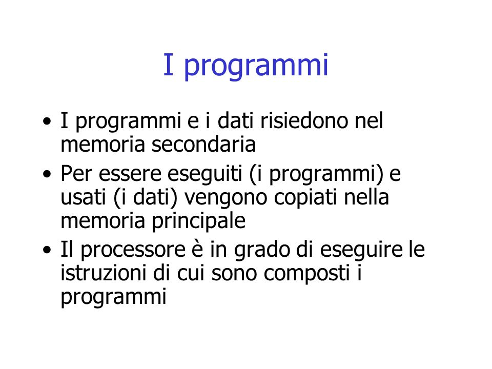 I programmi I programmi e i dati risiedono nel memoria secondaria Per essere eseguiti (i programmi) e usati (i dati) vengono copiati nella memoria pri