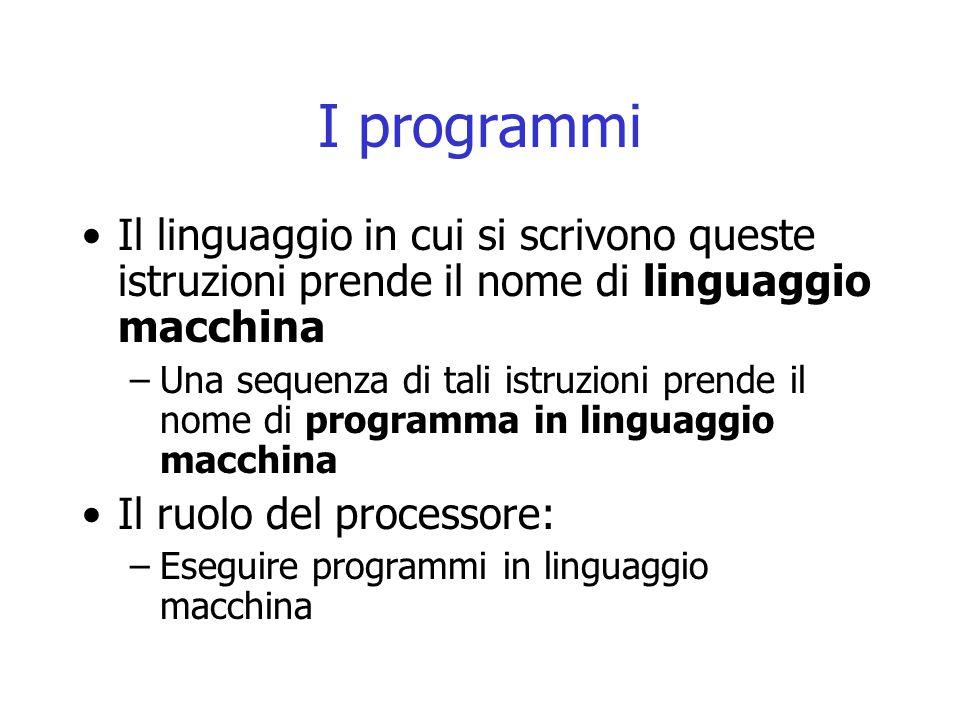 I programmi Il linguaggio in cui si scrivono queste istruzioni prende il nome di linguaggio macchina –Una sequenza di tali istruzioni prende il nome d