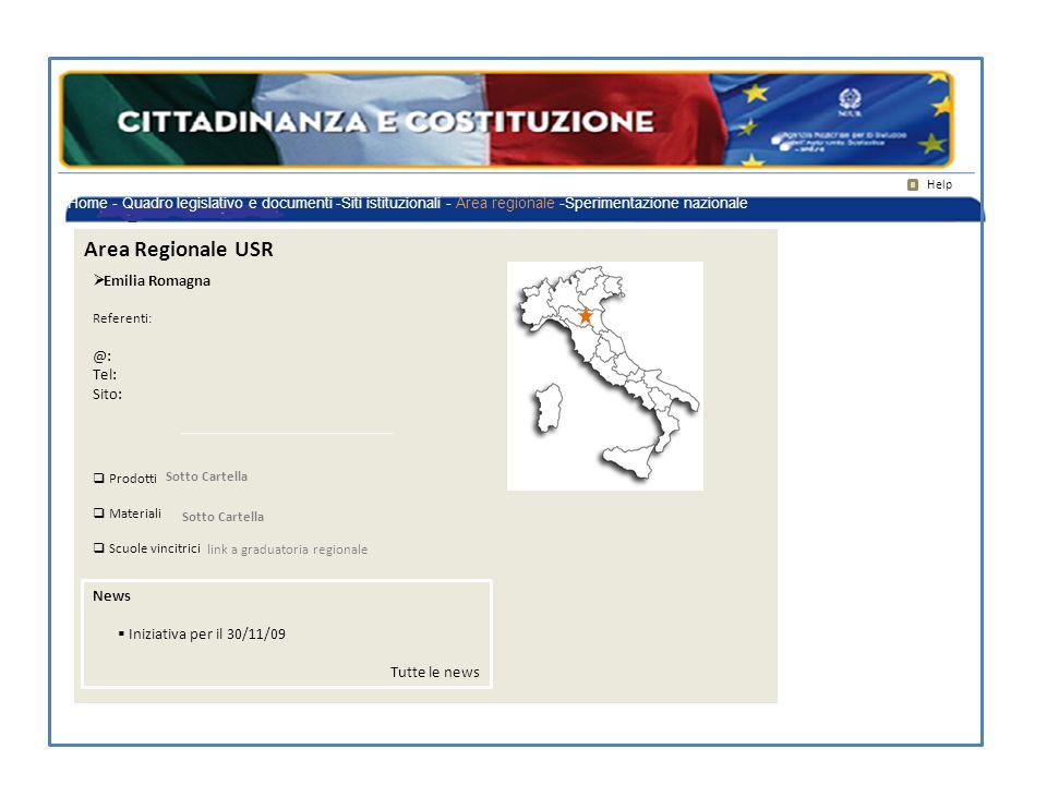 Area Regionale USR Help  Emilia Romagna Referenti: @: Tel: Sito: News  Iniziativa per il 30/11/09 Tutte le news  Prodotti  Materiali  Scuole vincitrici Sotto Cartella link a graduatoria regionale Home - Quadro legislativo e documenti -Siti istituzionali - Area regionale -Sperimentazione nazionale