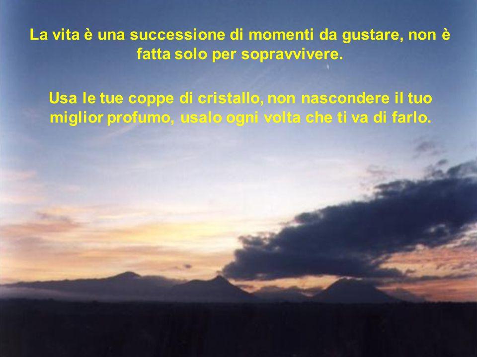 La vita è una successione di momenti da gustare, non è fatta solo per sopravvivere.
