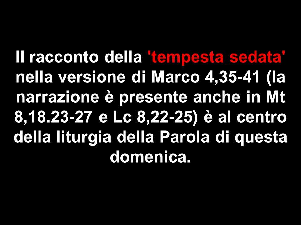 II racconto della tempesta sedata nella versione di Marco 4,35-41 (la narrazione è presente anche in Mt 8,18.23-27 e Lc 8,22-25) è al centro della liturgia della Parola di questa domenica.
