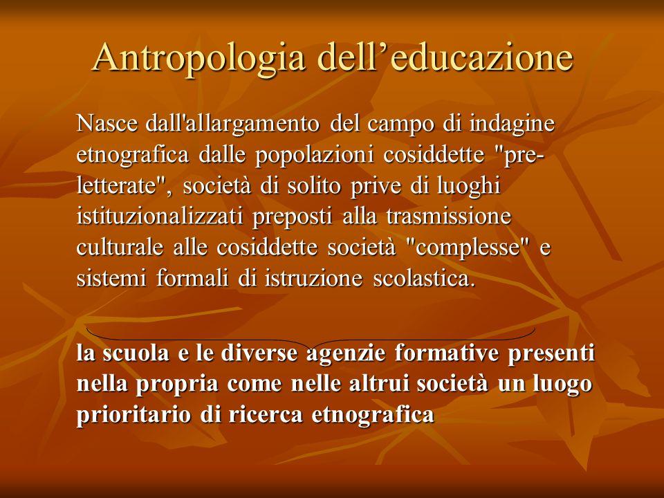 Antropologia dell'educazione Nasce dall'allargamento del campo di indagine etnografica dalle popolazioni cosiddette
