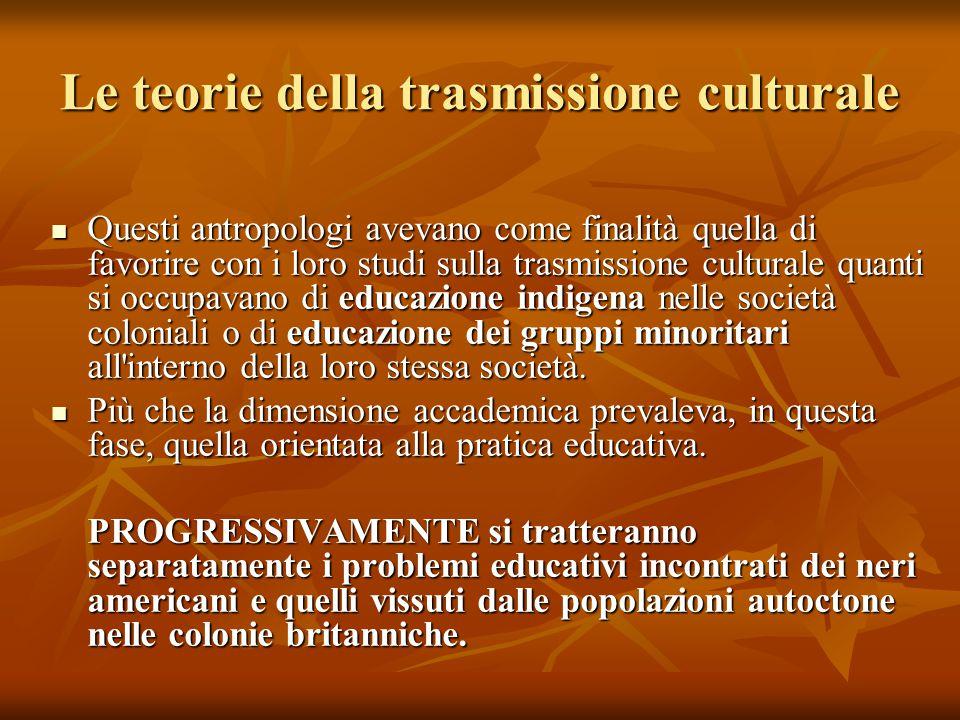 Le teorie della trasmissione culturale Questi antropologi avevano come finalità quella di favorire con i loro studi sulla trasmissione culturale quant