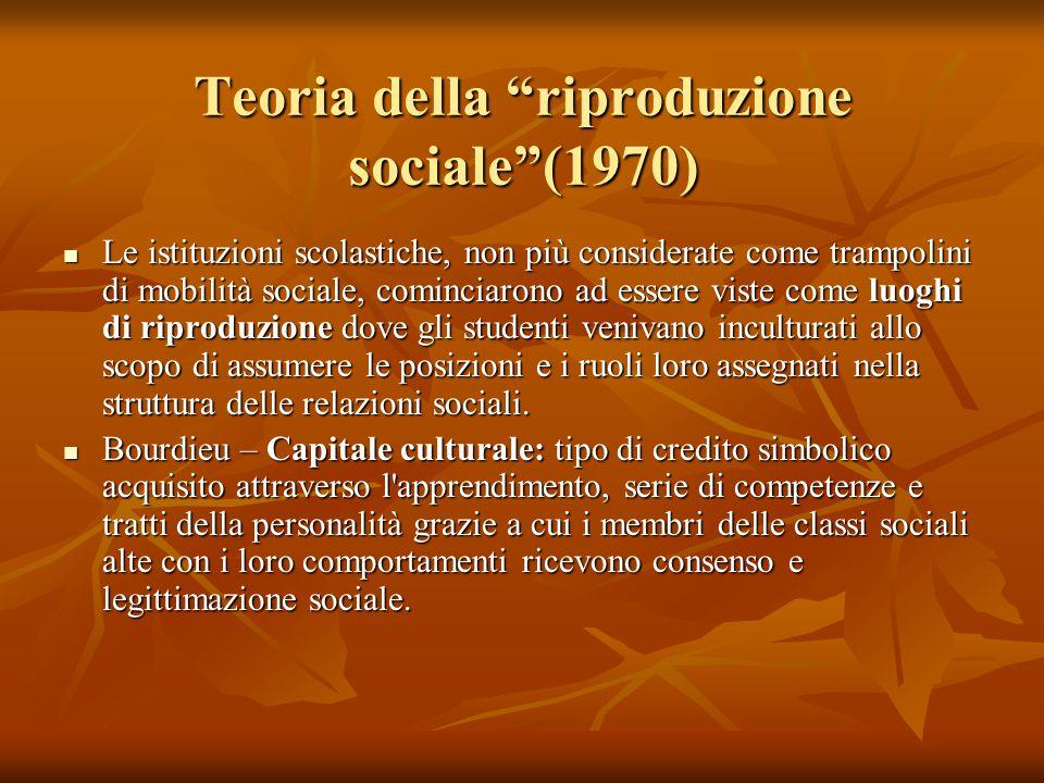 """Teoria della """"riproduzione sociale""""(1970) Le istituzioni scolastiche, non più considerate come trampolini di mobilità sociale, cominciarono ad essere"""