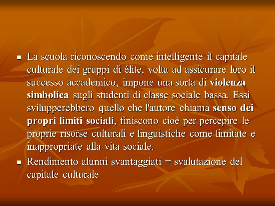 La scuola riconoscendo come intelligente il capitale culturale dei gruppi di élite, volta ad assicurare loro il successo accademico, impone una sorta