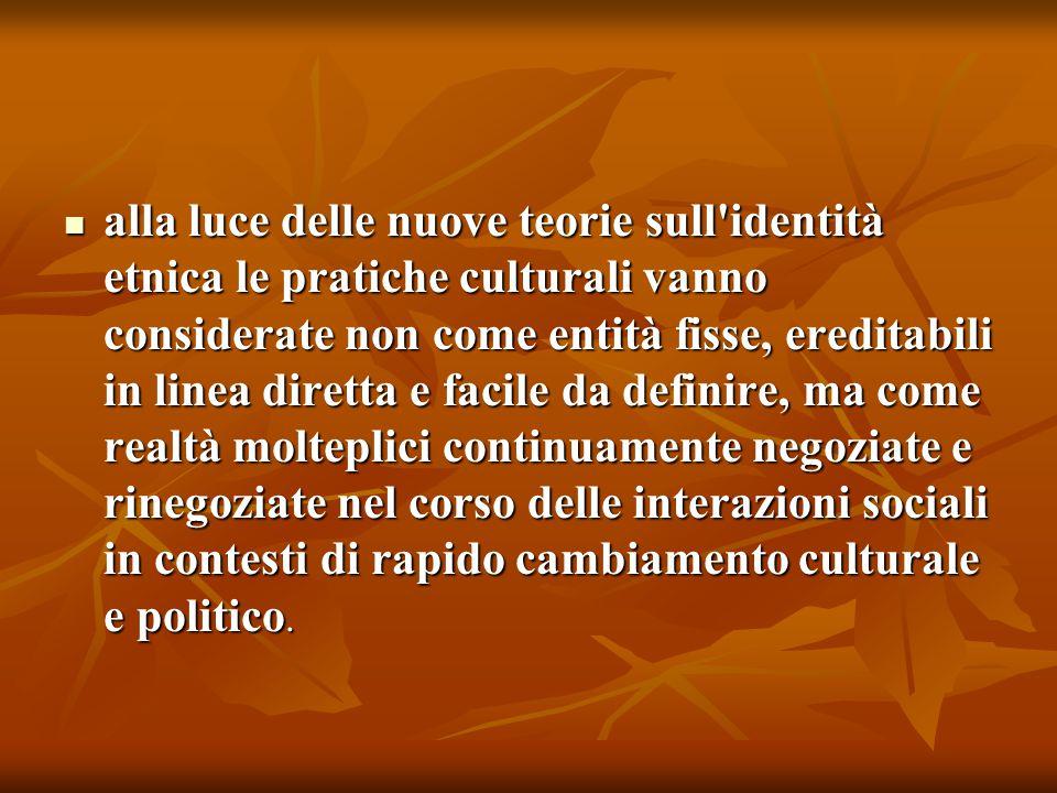 alla luce delle nuove teorie sull identità etnica le pratiche culturali vanno considerate non come entità fisse, ereditabili in linea diretta e facile da definire, ma come realtà molteplici continuamente negoziate e rinegoziate nel corso delle interazioni sociali in contesti di rapido cambiamento culturale e politico.