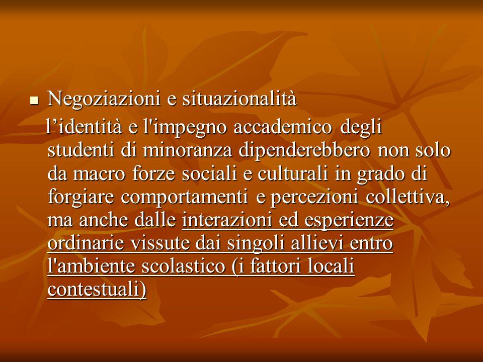 Negoziazioni e situazionalità Negoziazioni e situazionalità l'identità e l impegno accademico degli studenti di minoranza dipenderebbero non solo da macro forze sociali e culturali in grado di forgiare comportamenti e percezioni collettiva, ma anche dalle interazioni ed esperienze ordinarie vissute dai singoli allievi entro l ambiente scolastico (i fattori locali contestuali) l'identità e l impegno accademico degli studenti di minoranza dipenderebbero non solo da macro forze sociali e culturali in grado di forgiare comportamenti e percezioni collettiva, ma anche dalle interazioni ed esperienze ordinarie vissute dai singoli allievi entro l ambiente scolastico (i fattori locali contestuali)