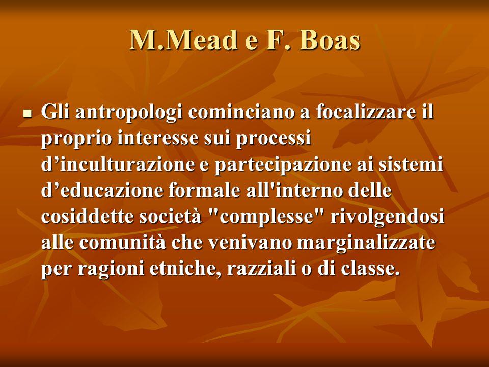 M.Mead e F. Boas Gli antropologi cominciano a focalizzare il proprio interesse sui processi d'inculturazione e partecipazione ai sistemi d'educazione