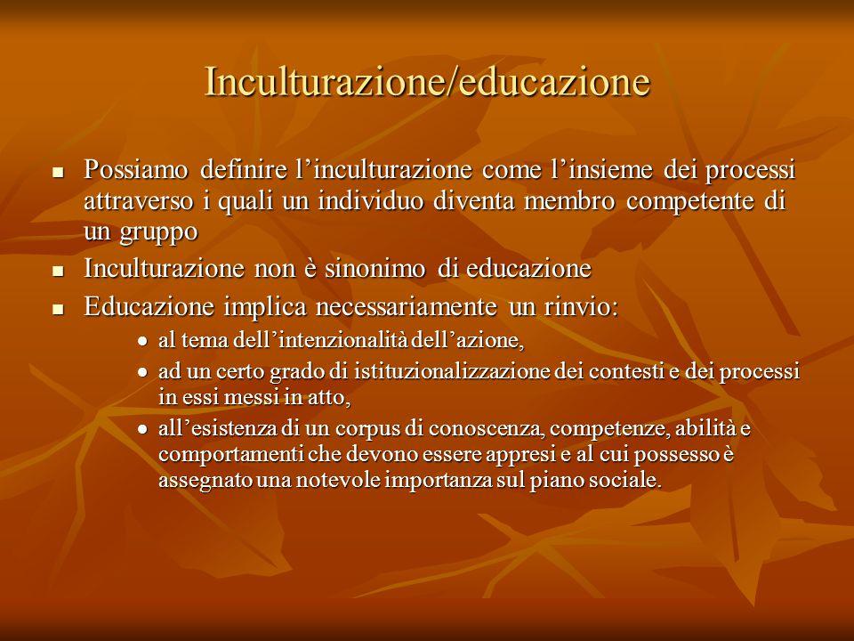 Inculturazione/educazione Possiamo definire l'inculturazione come l'insieme dei processi attraverso i quali un individuo diventa membro competente di un gruppo Possiamo definire l'inculturazione come l'insieme dei processi attraverso i quali un individuo diventa membro competente di un gruppo Inculturazione non è sinonimo di educazione Inculturazione non è sinonimo di educazione Educazione implica necessariamente un rinvio: Educazione implica necessariamente un rinvio:  al tema dell'intenzionalità dell'azione,  ad un certo grado di istituzionalizzazione dei contesti e dei processi in essi messi in atto,  all'esistenza di un corpus di conoscenza, competenze, abilità e comportamenti che devono essere appresi e al cui possesso è assegnato una notevole importanza sul piano sociale.