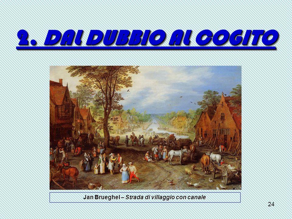 24 2. DAL DUBBIO AL COGITO Jan Brueghel – Strada di villaggio con canale