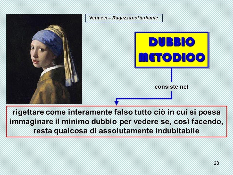 28 DUBBIO METODICO consiste nel rigettare come interamente falso tutto ciò in cui si possa immaginare il minimo dubbio per vedere se, così facendo, resta qualcosa di assolutamente indubitabile Vermeer – Ragazza col turbante