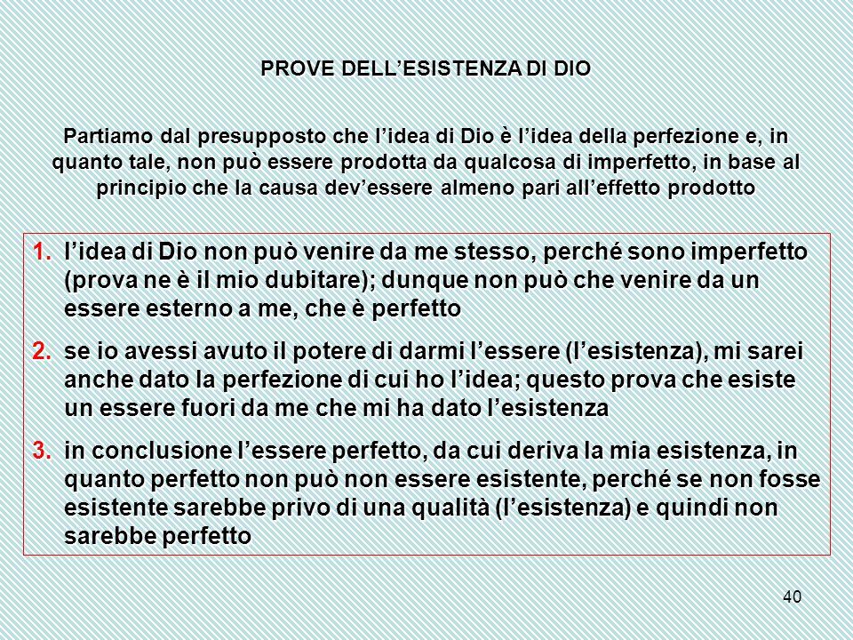 40 PROVE DELL'ESISTENZA DI DIO Partiamo dal presupposto che l'idea di Dio è l'idea della perfezione e, in quanto tale, non può essere prodotta da qual