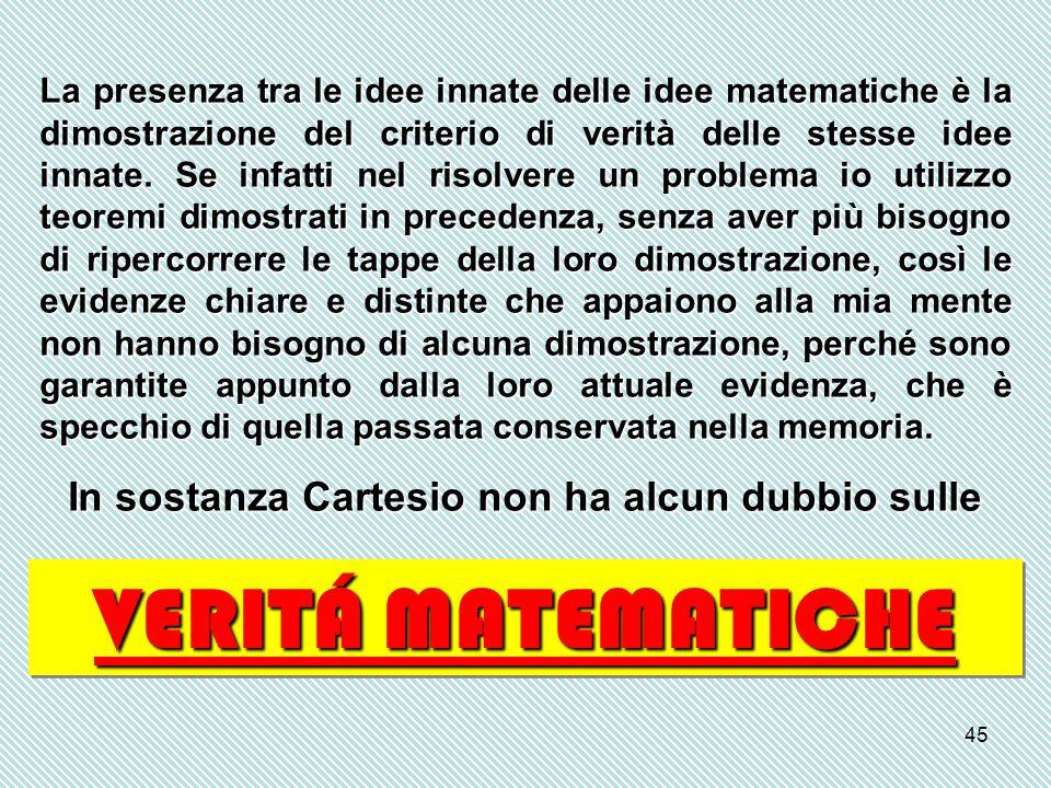 45 La presenza tra le idee innate delle idee matematiche è la dimostrazione del criterio di verità delle stesse idee innate. Se infatti nel risolvere