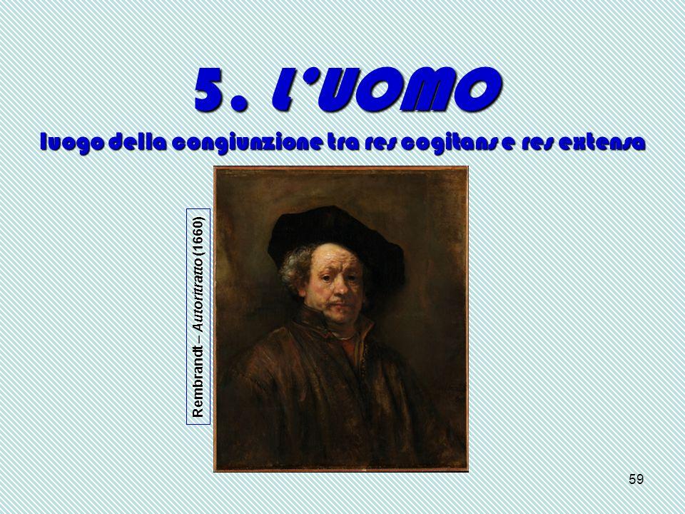 59 5. L'UOMO luogo della congiunzione tra res cogitans e res extensa Rembrandt – Autoritratto (1660)
