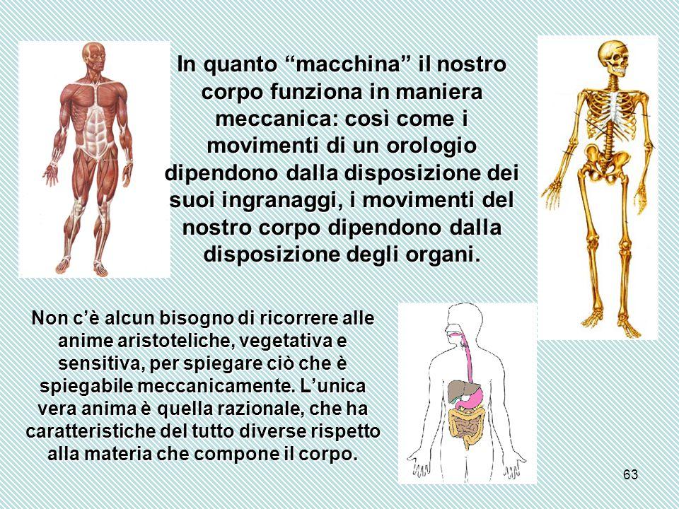 63 In quanto macchina il nostro corpo funziona in maniera meccanica: così come i movimenti di un orologio dipendono dalla disposizione dei suoi ingranaggi, i movimenti del nostro corpo dipendono dalla disposizione degli organi.