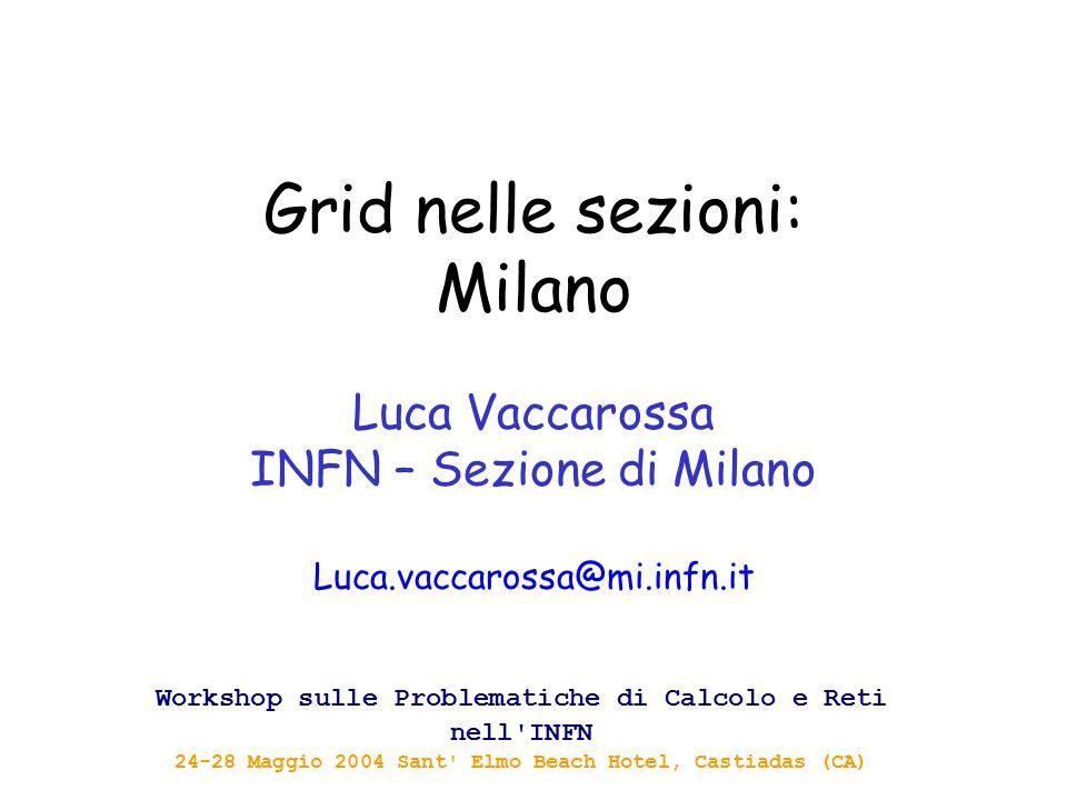 Grid nelle sezioni: Milano Luca Vaccarossa INFN – Sezione di Milano Luca.vaccarossa@mi.infn.it Workshop sulle Problematiche di Calcolo e Reti nell'INF