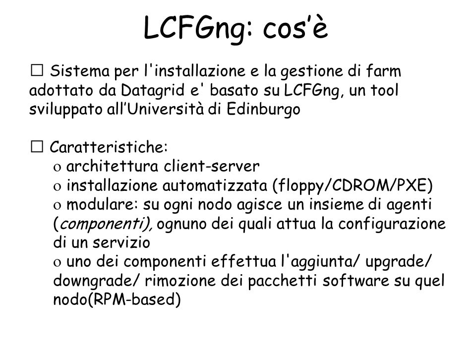 LCFGng: cos'è  Sistema per l'installazione e la gestione di farm adottato da Datagrid e' basato su LCFGng, un tool sviluppato all'Università di Edinb