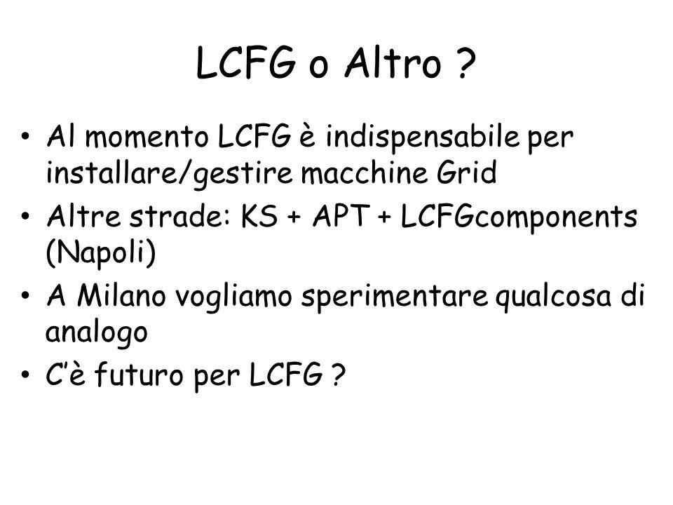 LCFG o Altro ? Al momento LCFG è indispensabile per installare/gestire macchine Grid Altre strade: KS + APT + LCFGcomponents (Napoli) A Milano vogliam