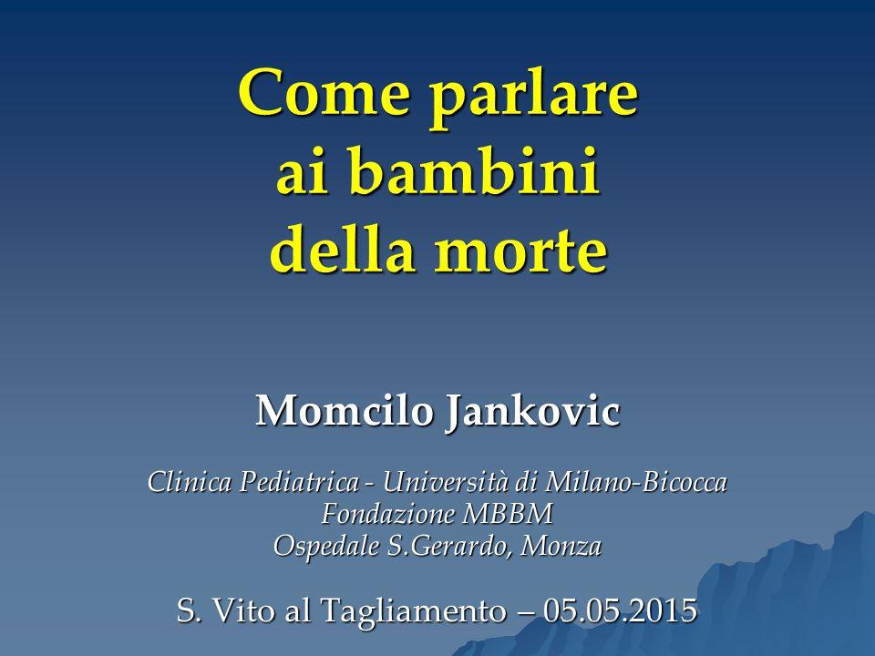 Come parlare ai bambini della morte Momcilo Jankovic Clinica Pediatrica - Università di Milano-Bicocca Fondazione MBBM Ospedale S.Gerardo, Monza S. Vi